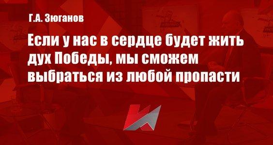 Геннадий Зюганов: Если у нас в сердце будет жить дух Победы, мы сможем выбраться из любой пропасти (видео)